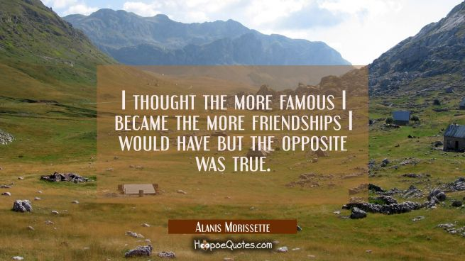 I thought the more famous I became the more friendships I would have but the opposite was true.