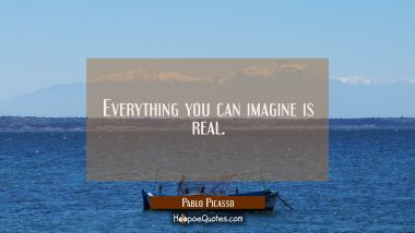 Everything you can imagine is real. Pablo Picasso Quotes