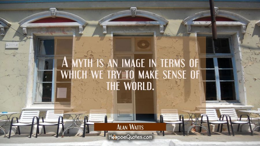 A myth is an image in terms of which we try to make sense of the world. Alan Watts Quotes