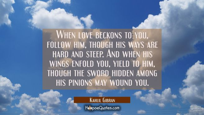 When love beckons to you follow him Though his ways are hard and steep. And when his wings enfold y