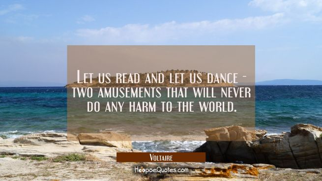 Let us read and let us dance - two amusements that will never do any harm to the world.