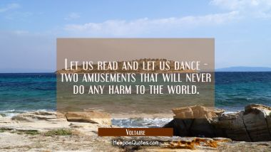 Let us read and let us dance - two amusements that will never do any harm to the world. Voltaire Quotes