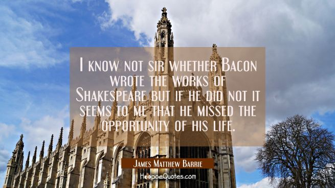 I know not sir whether Bacon wrote the works of Shakespeare but if he did not it seems to me that h