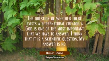 The question of whether there exists a supernatural creator a God is one of the most important that