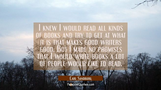 I knew I would read all kinds of books and try to get at what it is that makes good writers good. B