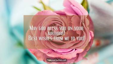 May god bless you on your birthday! Best wishes from me to you!