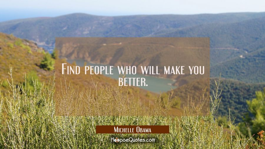 Find people who will make you better. Michelle Obama Quotes