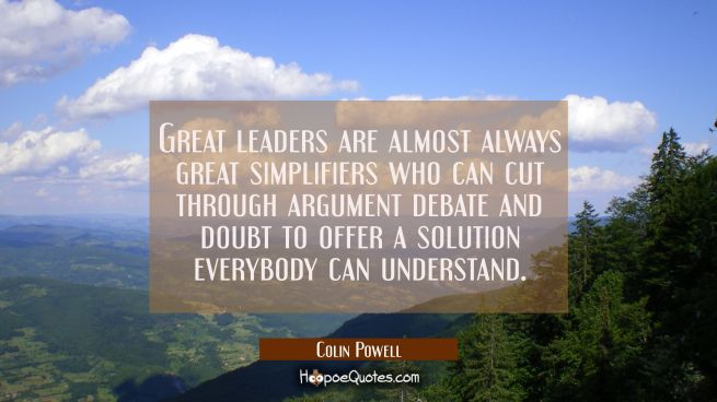 Great leaders are almost always great simplifiers who can cut through argument debate and doubt to