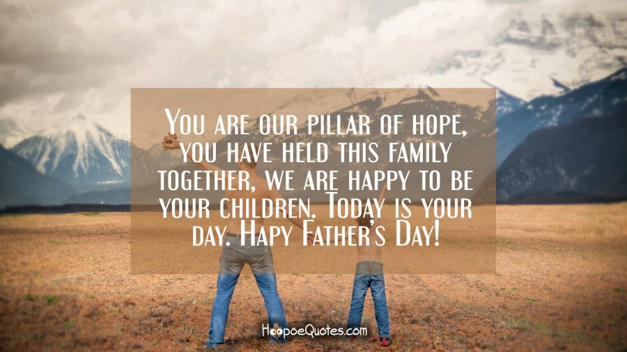 You are our pillar of hope, you have held this family together, we are happy to be your children. Today is your day. Happy Father's Day! Father's Day Quotes