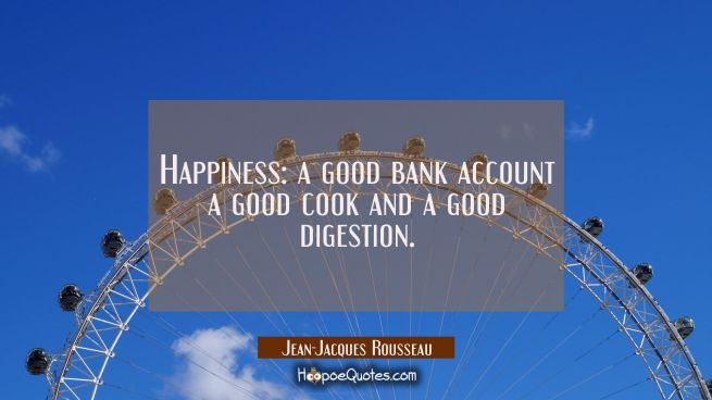 Happiness: a good bank account a good cook and a good digestion.