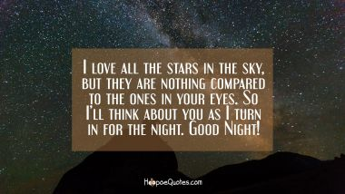 I love all the stars in the sky, but they are nothing compared to the ones in your eyes! So I'll think about you as I turn in for the night. Good Night! Good Night Quotes