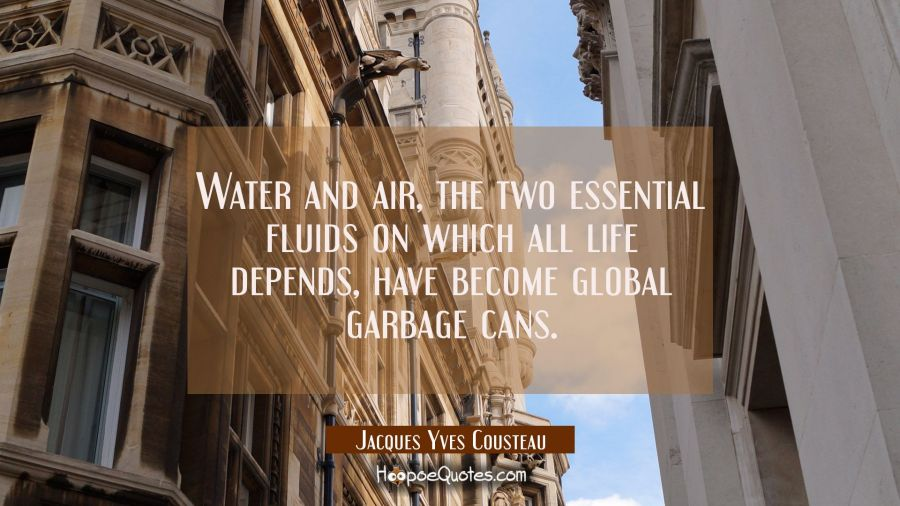 Water and air the two essential fluids on which all life depends have become global garbage cans. Jacques Yves Cousteau Quotes