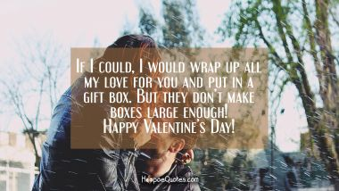 If I could, I would wrap up all my love for you and put in a gift box. But they don't make boxes large enough! Happy Valentine's Day! Valentine's Day Quotes