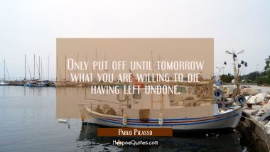 Only put off until tomorrow what you are willing to die having left undone. Pablo Picasso Quotes