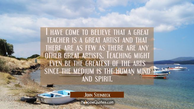 I have come to believe that a great teacher is a great artist and that there are as few as there ar