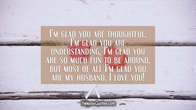 I'm glad you are thoughtful, I'm glad you are understanding, I'm glad you are so much fun to be around, but most of all I'm glad you are my husband. I love you!