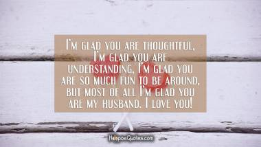 I'm glad you are thoughtful, I'm glad you are understanding, I'm glad you are so much fun to be around, but most of all I'm glad you are my husband. I love you! I Love You Quotes