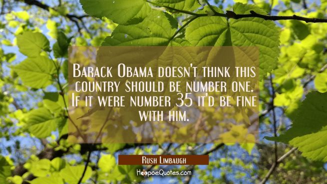 Barack Obama doesn't think this country should be number one. If it were number 35 it'd be fine wit
