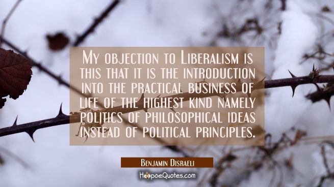 My objection to Liberalism is this that it is the introduction into the practical business of life