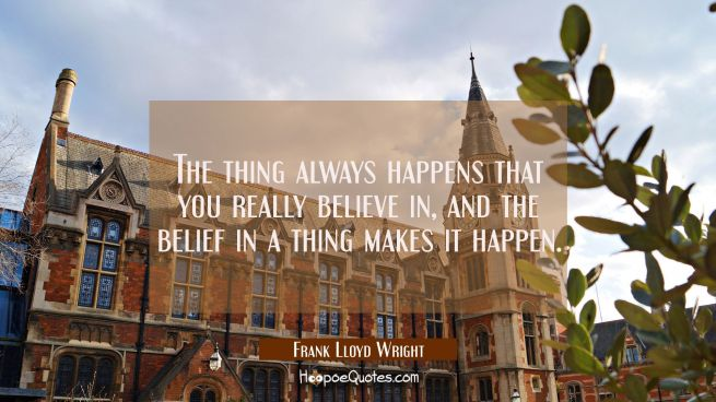 The thing always happens that you really believe in, and the belief in a thing makes it happen.
