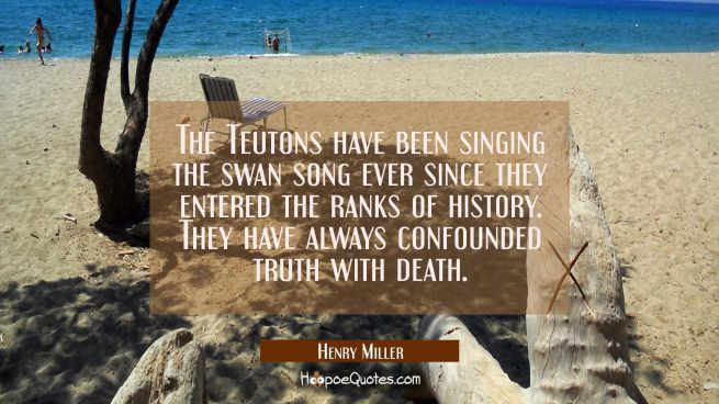 The Teutons have been singing the swan song ever since they entered the ranks of history. They have