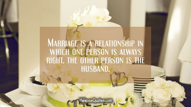 Marriage is a relationship in which one person is always right. The other person is the husband.