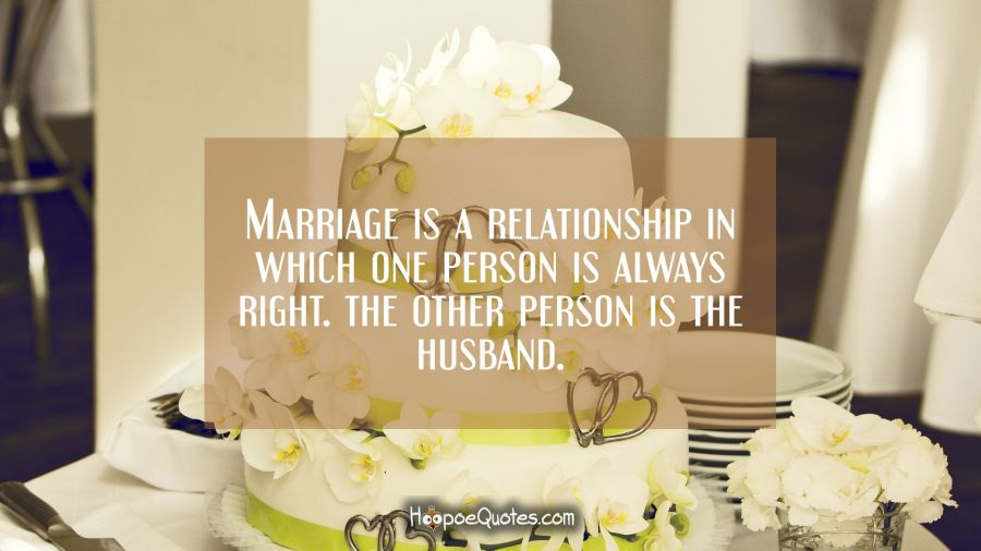Marriage is a relationship in which one person is always right. The other person is the husband. Wedding Quotes