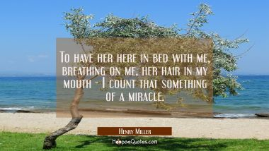 To have her here in bed with me, breathing on me, her hair in my mouth - I count that something of a miracle. Henry Miller Quotes
