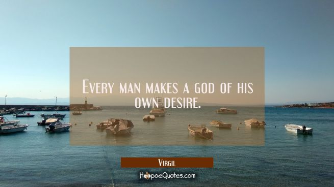 Every man makes a god of his own desire.