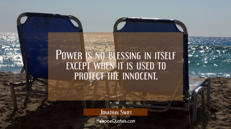 Power Is No Blessing In Itself Except When It Is Used To Protect The