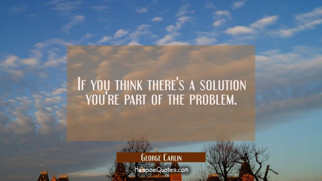 If you think there's a solution you're part of the problem