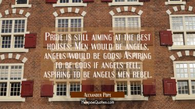 Pride is still aiming at the best houses: Men would be angels angels would be gods. Aspiring to be Alexander Pope Quotes