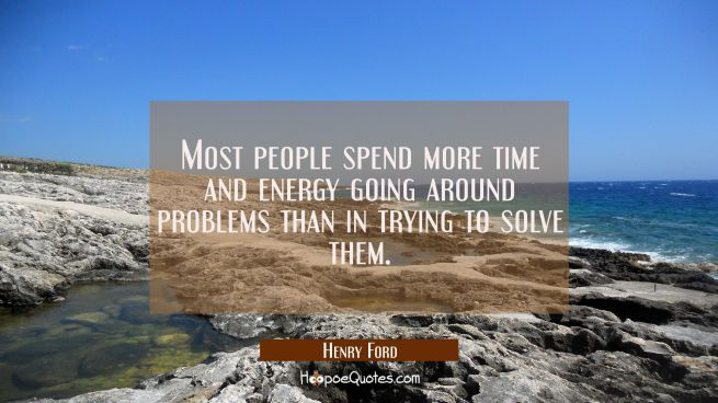 Most people spend more time and energy going around problems than in trying to solve them.