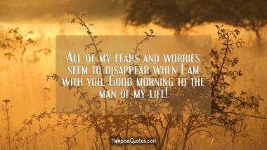 All of my fears and worries seem to disappear when I am with you. Good morning to the man of my life! Good Morning Quotes