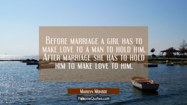 Before marriage a girl has to make love to a man to hold him. After marriage she has to hold him to