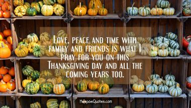 Love, peace and time with family and friends is what I pray for you on this Thanksgiving day and all the coming years too. Thanksgiving Quotes