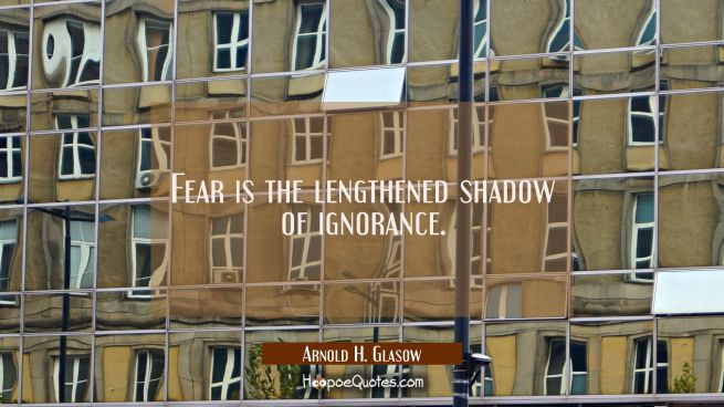 Fear is the lengthened shadow of ignorance.