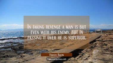 In taking revenge a man is but even with his enemy, but in passing it over he is superior