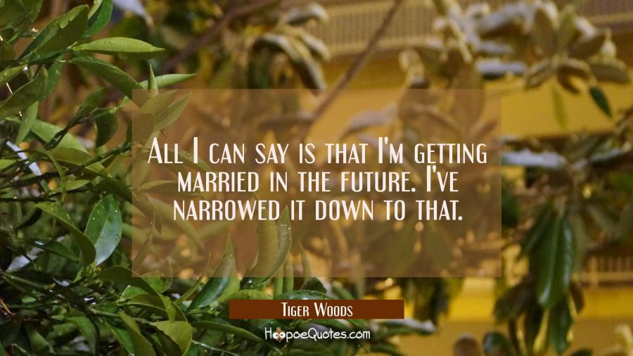 All I can say is that I'm getting married in the future. I've narrowed it down to that. Tiger Woods Quotes