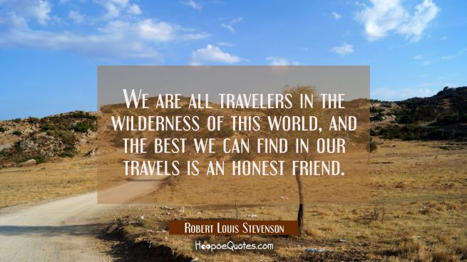We are all travelers in the wilderness of this world and the best we can find in our travels is an