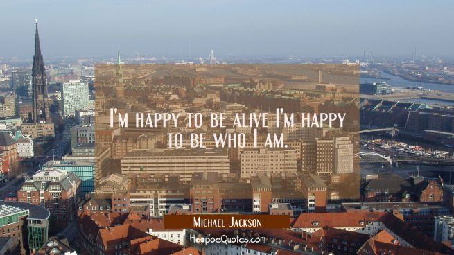 I'm happy to be alive I'm happy to be who I am.