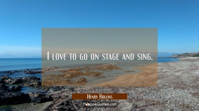 I love to go on stage and sing.