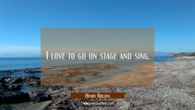 I love to go on stage and sing. Henry Rollins Quotes
