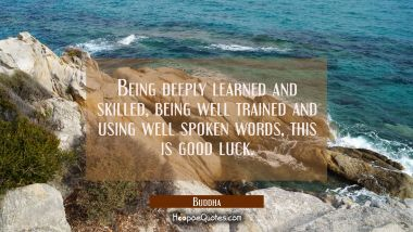 Being deeply learned and skilled being well trained and using well spoken words, This is good luck Buddha Quotes