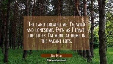 The land created me. I'm wild and lonesome. Even as I travel the cities I'm more at home in the vac