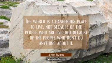 The world is a dangerous place to live, not because of the people who are evil but because of the p Albert Einstein Quotes