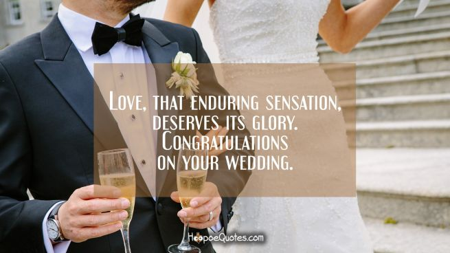 Love, that enduring sensation, deserves its glory. Congratulations on your wedding.