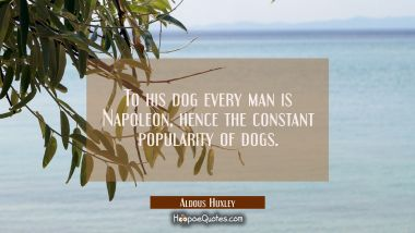 To his dog every man is Napoleon, hence the constant popularity of dogs. Aldous Huxley Quotes