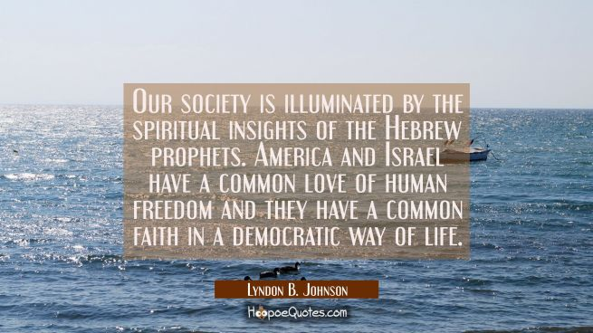 Our society is illuminated by the spiritual insights of the Hebrew prophets. America and Israel hav