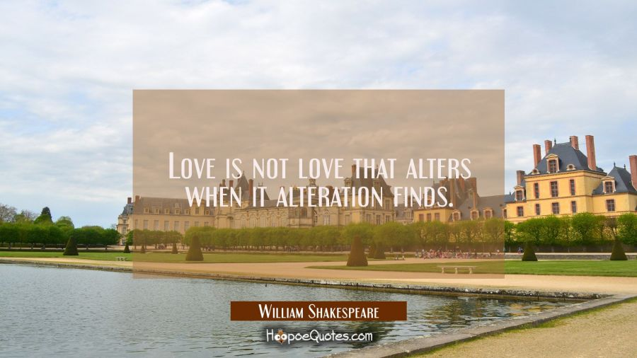 Love is not love that alters when it alteration finds. William Shakespeare Quotes